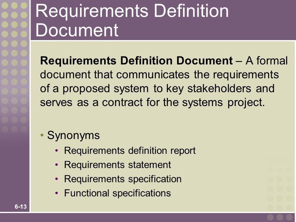 6-13 Requirements Definition Document Requirements Definition Document – A formal document that communicates the requirements of a proposed system to key stakeholders and serves as a contract for the systems project.