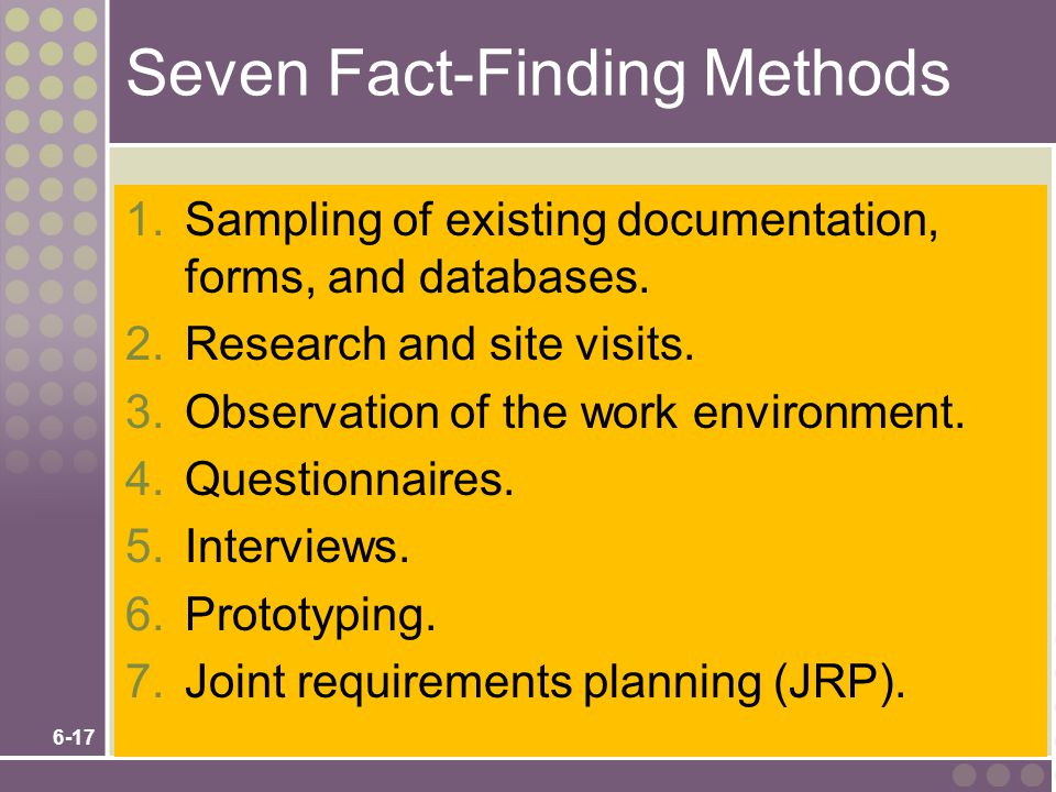 6-17 Seven Fact-Finding Methods 1.Sampling of existing documentation, forms, and databases. 2.Research and site visits. 3.Observation of the work envi