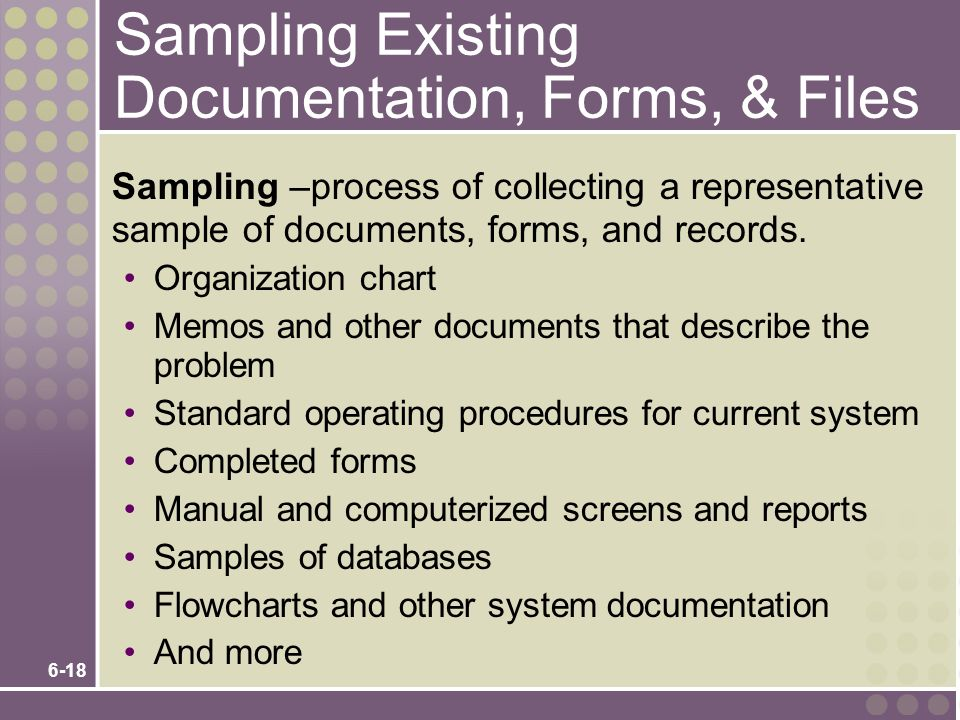 6-18 Sampling Existing Documentation, Forms, & Files Sampling –process of collecting a representative sample of documents, forms, and records. Organiz