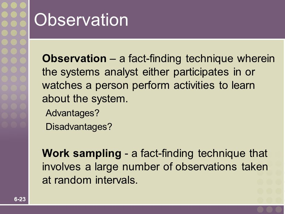 6-23 Observation Observation – a fact-finding technique wherein the systems analyst either participates in or watches a person perform activities to l
