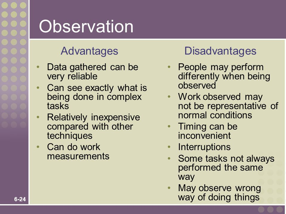 6-24 Observation Data gathered can be very reliable Can see exactly what is being done in complex tasks Relatively inexpensive compared with other techniques Can do work measurements People may perform differently when being observed Work observed may not be representative of normal conditions Timing can be inconvenient Interruptions Some tasks not always performed the same way May observe wrong way of doing things Advantages Disadvantages
