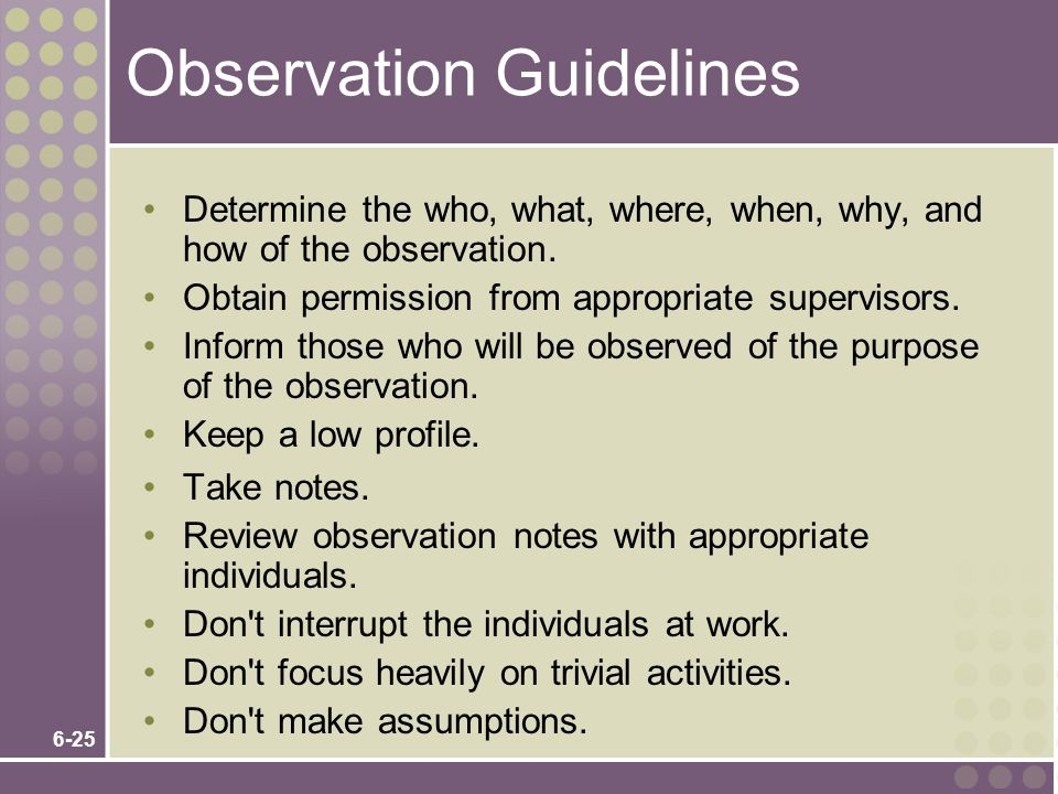 6-25 Observation Guidelines Determine the who, what, where, when, why, and how of the observation. Obtain permission from appropriate supervisors. Inf