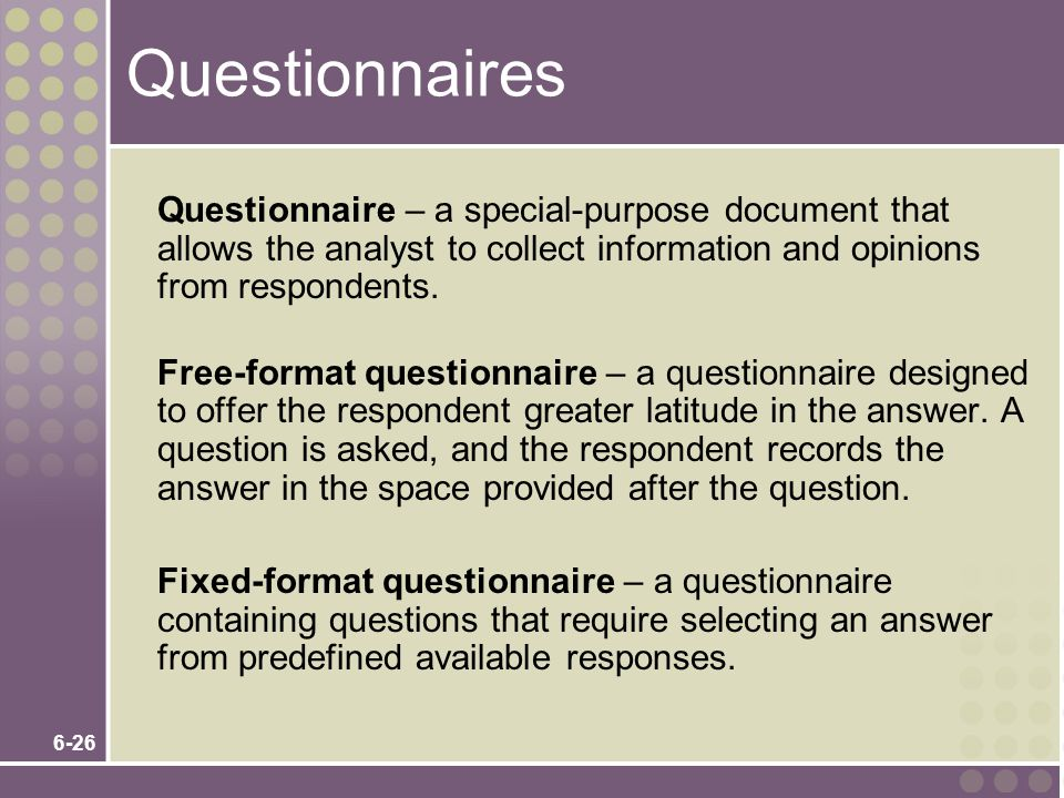 6-26 Questionnaires Questionnaire – a special-purpose document that allows the analyst to collect information and opinions from respondents.