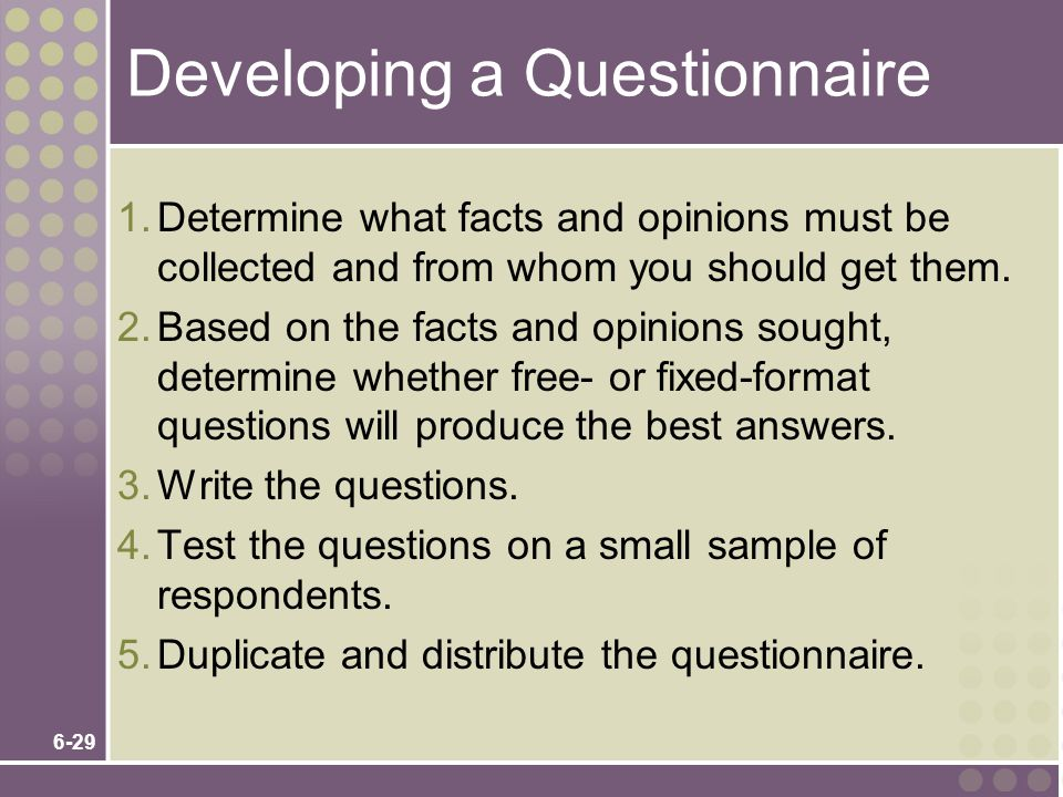 6-29 Developing a Questionnaire 1.Determine what facts and opinions must be collected and from whom you should get them. 2.Based on the facts and opin