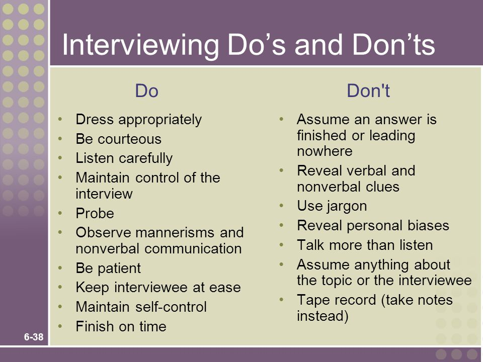 6-38 Interviewing Do's and Don'ts Dress appropriately Be courteous Listen carefully Maintain control of the interview Probe Observe mannerisms and nonverbal communication Be patient Keep interviewee at ease Maintain self-control Finish on time Assume an answer is finished or leading nowhere Reveal verbal and nonverbal clues Use jargon Reveal personal biases Talk more than listen Assume anything about the topic or the interviewee Tape record (take notes instead) Do Don t