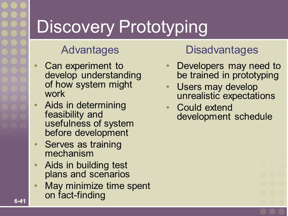 6-41 Discovery Prototyping Can experiment to develop understanding of how system might work Aids in determining feasibility and usefulness of system before development Serves as training mechanism Aids in building test plans and scenarios May minimize time spent on fact-finding Developers may need to be trained in prototyping Users may develop unrealistic expectations Could extend development schedule Advantages Disadvantages