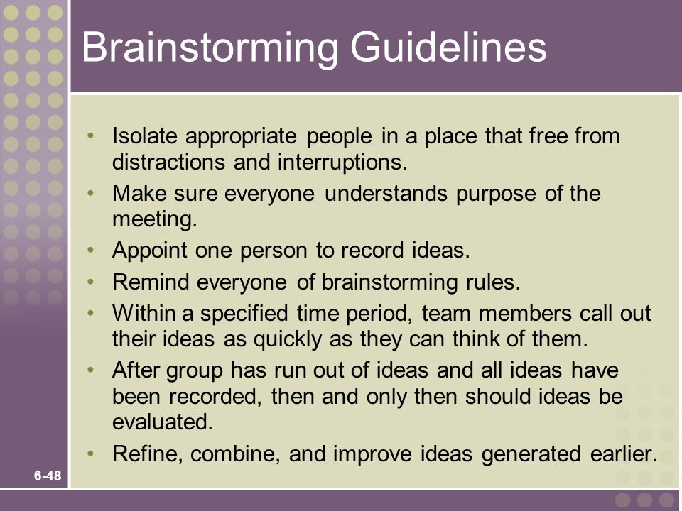 6-48 Brainstorming Guidelines Isolate appropriate people in a place that free from distractions and interruptions. Make sure everyone understands purp