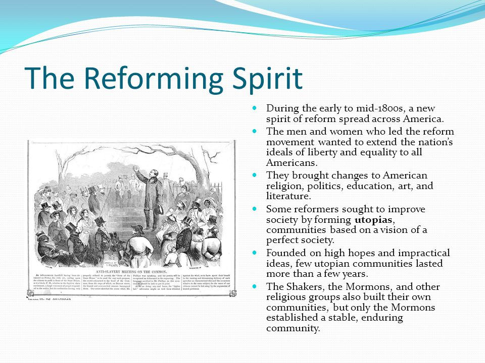 The Reforming Spirit During the early to mid-1800s, a new spirit of reform spread across America. The men and women who led the reform movement wanted