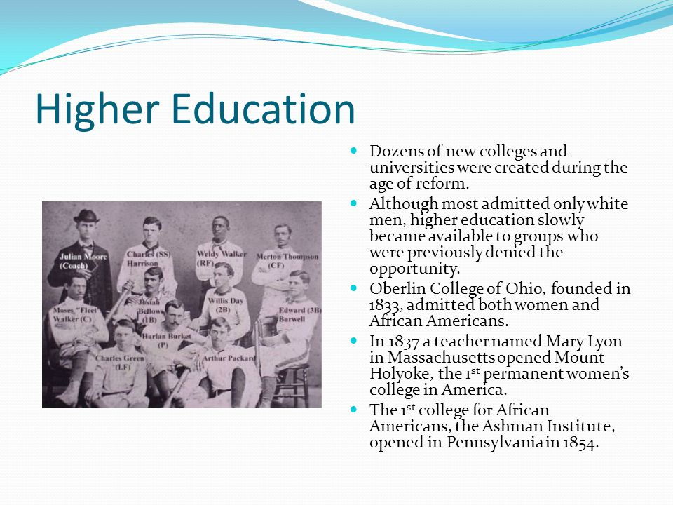 Higher Education Dozens of new colleges and universities were created during the age of reform. Although most admitted only white men, higher educatio