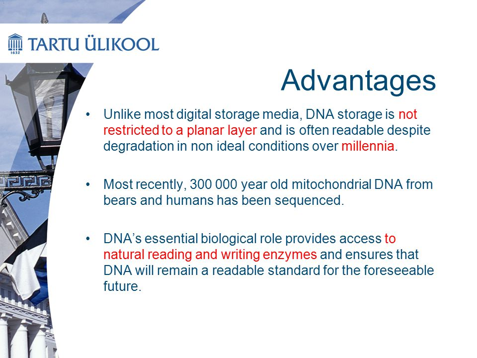 Conclusion Density, stability, and energy efficiency are all potential advantages of DNA storage, although costs and times for writing and reading are currently impractical for all but century- scale archives DNA-based storage remains feasible on scales many orders of magnitude greater than current global data volumes However, the costs of DNA synthesis and sequencing have been dropping at exponential rates of 5- and 12-fold per year, respectively—much faster than electronic media at 1.6-fold per year DNA synthesis costs drop at a pace that should make data storing on DNA cost-effective for sub-50-year archiving within a decade.