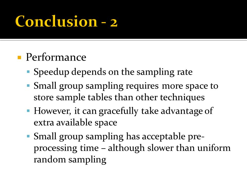  Performance  Speedup depends on the sampling rate  Small group sampling requires more space to store sample tables than other techniques  However, it can gracefully take advantage of extra available space  Small group sampling has acceptable pre- processing time – although slower than uniform random sampling