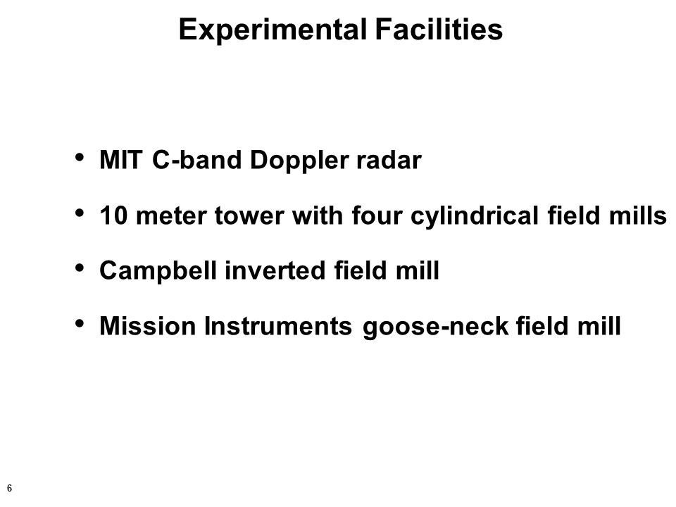 6 Experimental Facilities MIT C-band Doppler radar 10 meter tower with four cylindrical field mills Campbell inverted field mill Mission Instruments goose-neck field mill