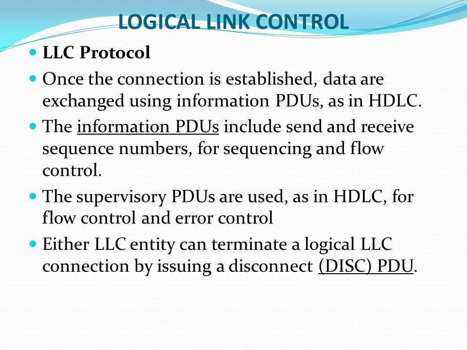 LOGICAL LINK CONTROL LLC Protocol Once the connection is established, data are exchanged using information PDUs, as in HDLC.