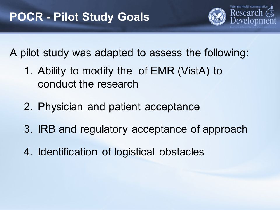 POCR - Pilot Study Goals A pilot study was adapted to assess the following: 1.Ability to modify the of EMR (VistA) to conduct the research 2.Physician
