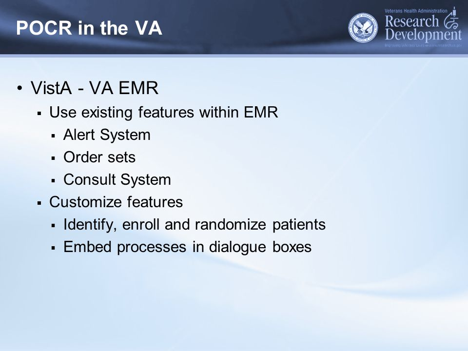 POCR in the VA VistA - VA EMR  Use existing features within EMR  Alert System  Order sets  Consult System  Customize features  Identify, enroll and randomize patients  Embed processes in dialogue boxes