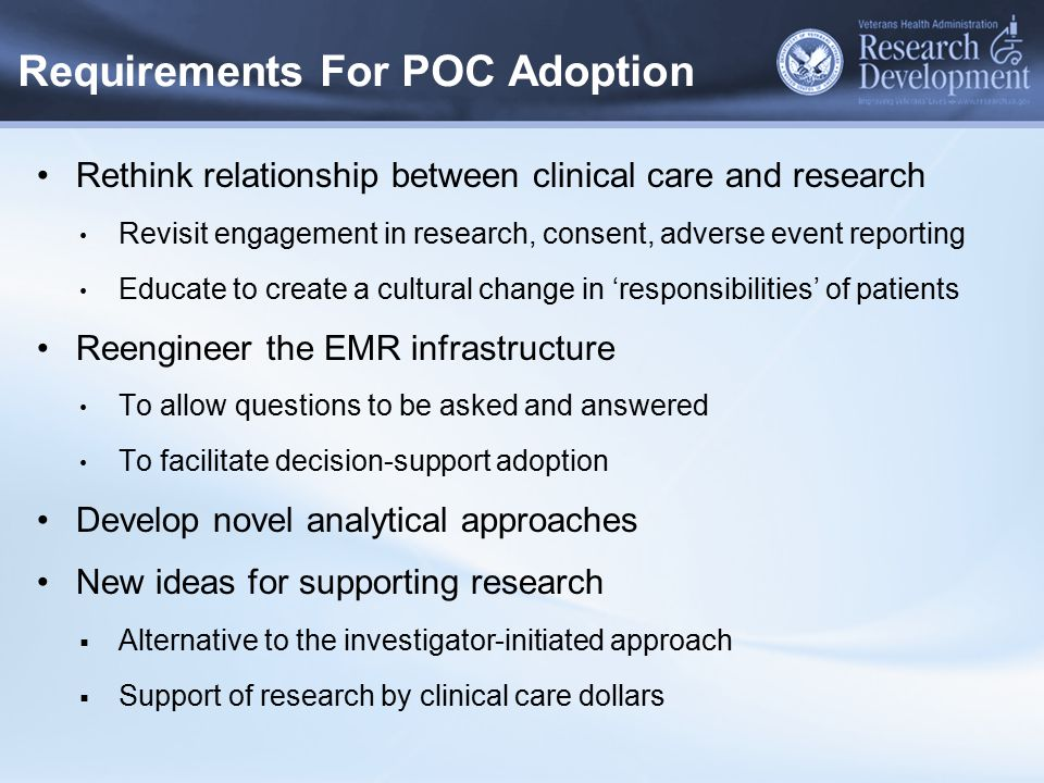 Requirements For POC Adoption Rethink relationship between clinical care and research Revisit engagement in research, consent, adverse event reporting Educate to create a cultural change in 'responsibilities' of patients Reengineer the EMR infrastructure To allow questions to be asked and answered To facilitate decision-support adoption Develop novel analytical approaches New ideas for supporting research  Alternative to the investigator-initiated approach  Support of research by clinical care dollars