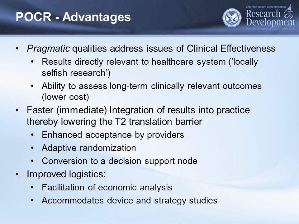 POCR - Advantages Pragmatic qualities address issues of Clinical Effectiveness Results directly relevant to healthcare system ('locally selfish resear