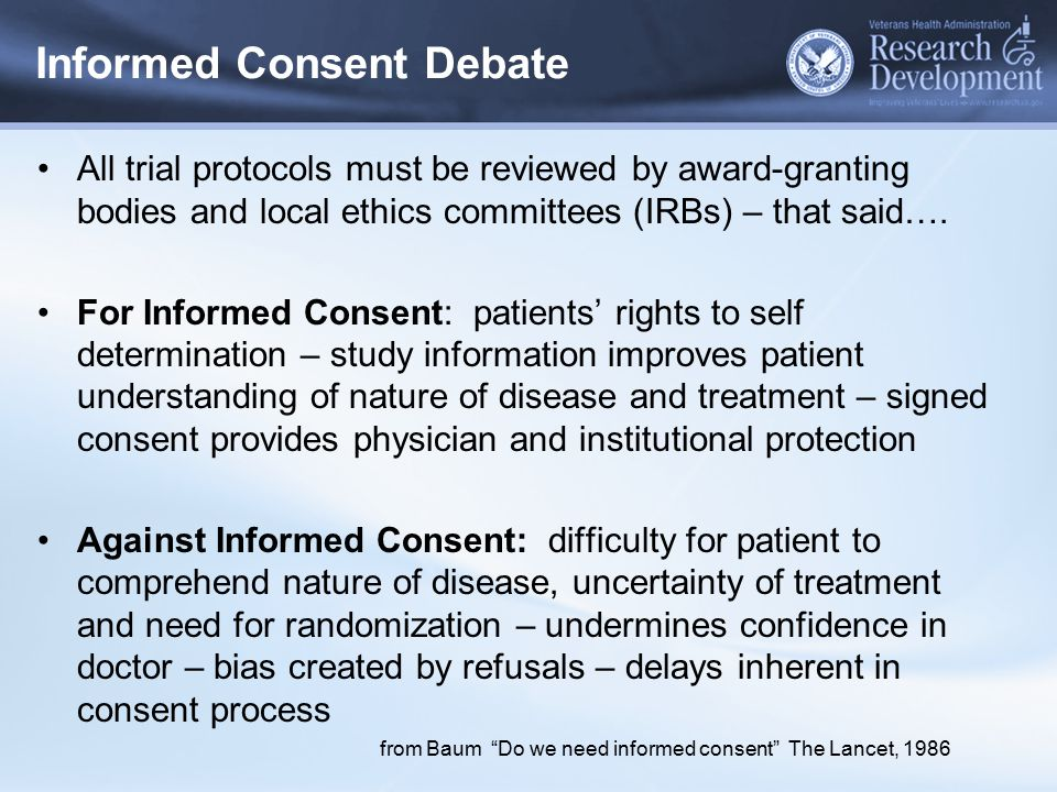 Informed Consent Debate All trial protocols must be reviewed by award-granting bodies and local ethics committees (IRBs) – that said…. For Informed Co