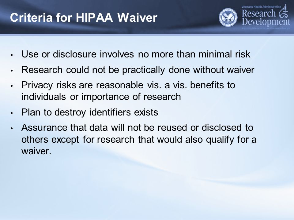 Criteria for HIPAA Waiver Use or disclosure involves no more than minimal risk Research could not be practically done without waiver Privacy risks are reasonable vis.