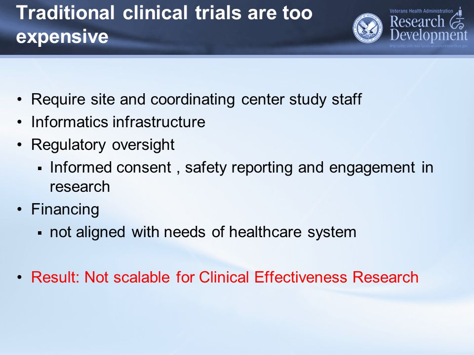 Traditional clinical trials are too expensive Require site and coordinating center study staff Informatics infrastructure Regulatory oversight  Informed consent, safety reporting and engagement in research Financing  not aligned with needs of healthcare system Result: Not scalable for Clinical Effectiveness Research