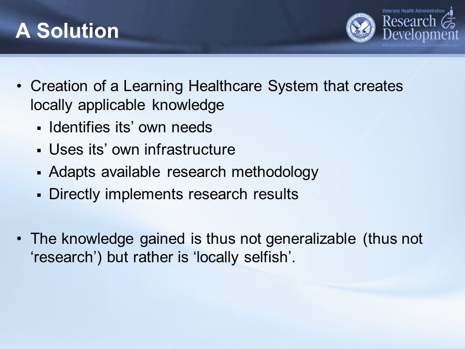 A Solution Creation of a Learning Healthcare System that creates locally applicable knowledge  Identifies its' own needs  Uses its' own infrastructu