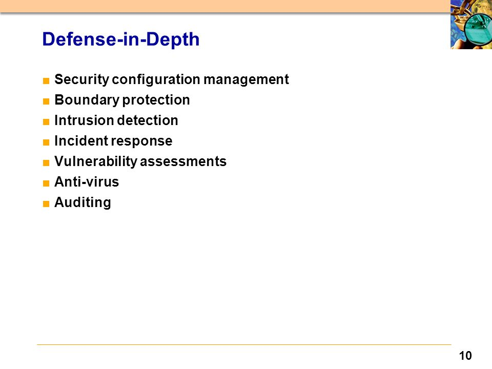 10 Defense-in-Depth ■Security configuration management ■Boundary protection ■Intrusion detection ■Incident response ■Vulnerability assessments ■Anti-virus ■Auditing