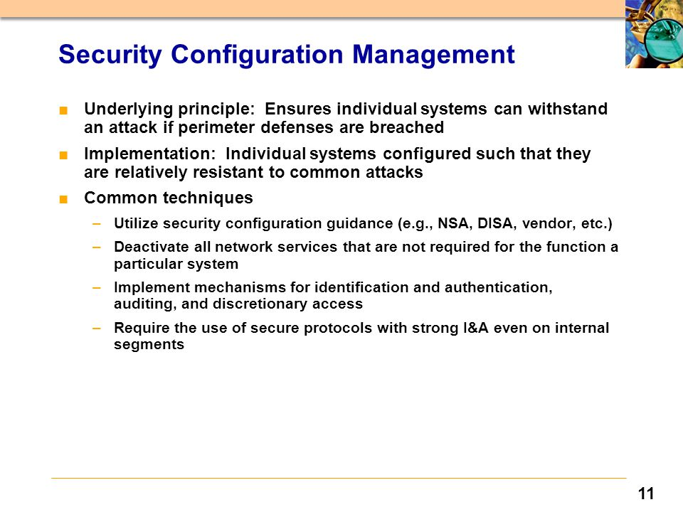 11 Security Configuration Management ■Underlying principle: Ensures individual systems can withstand an attack if perimeter defenses are breached ■Implementation: Individual systems configured such that they are relatively resistant to common attacks ■Common techniques –Utilize security configuration guidance (e.g., NSA, DISA, vendor, etc.) –Deactivate all network services that are not required for the function a particular system –Implement mechanisms for identification and authentication, auditing, and discretionary access –Require the use of secure protocols with strong I&A even on internal segments