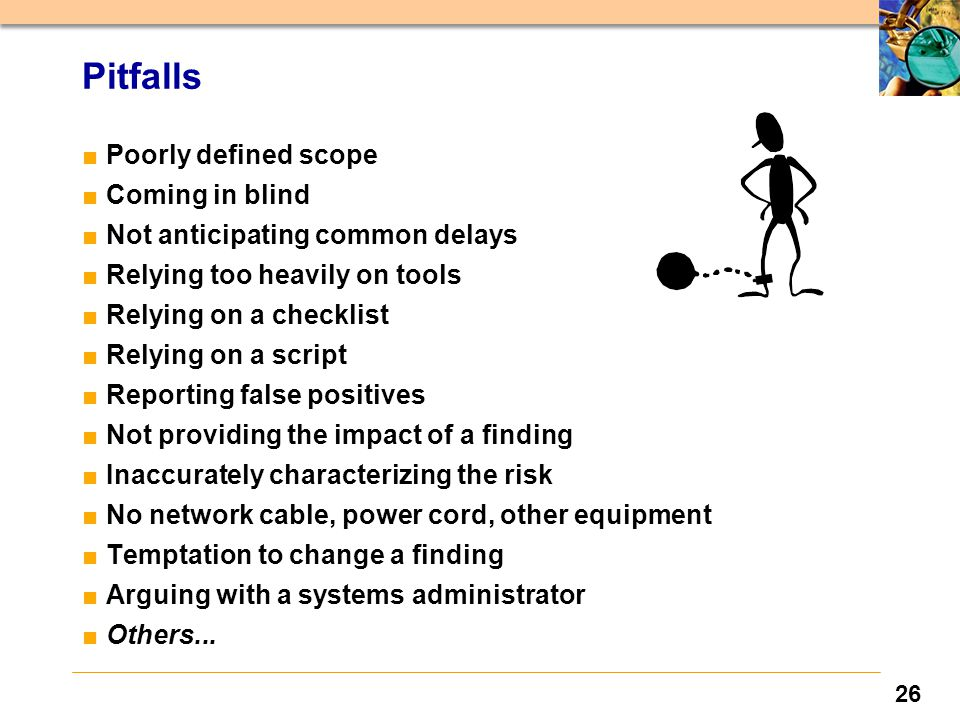 26 Pitfalls ■Poorly defined scope ■Coming in blind ■Not anticipating common delays ■Relying too heavily on tools ■Relying on a checklist ■Relying on a script ■Reporting false positives ■Not providing the impact of a finding ■Inaccurately characterizing the risk ■No network cable, power cord, other equipment ■Temptation to change a finding ■Arguing with a systems administrator ■Others...