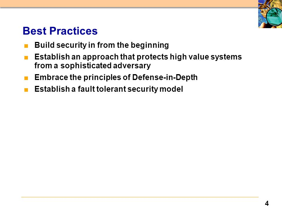 4 Best Practices ■Build security in from the beginning ■Establish an approach that protects high value systems from a sophisticated adversary ■Embrace the principles of Defense-in-Depth ■Establish a fault tolerant security model