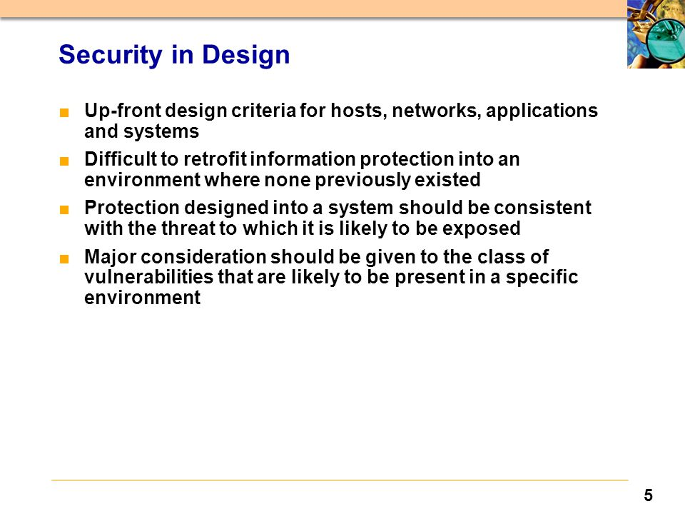 5 Security in Design ■Up-front design criteria for hosts, networks, applications and systems ■Difficult to retrofit information protection into an environment where none previously existed ■Protection designed into a system should be consistent with the threat to which it is likely to be exposed ■Major consideration should be given to the class of vulnerabilities that are likely to be present in a specific environment