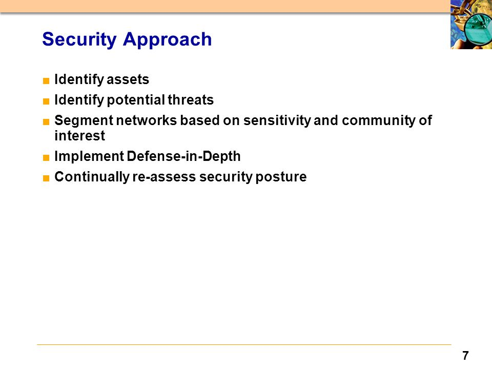 7 Security Approach ■Identify assets ■Identify potential threats ■Segment networks based on sensitivity and community of interest ■Implement Defense-in-Depth ■Continually re-assess security posture