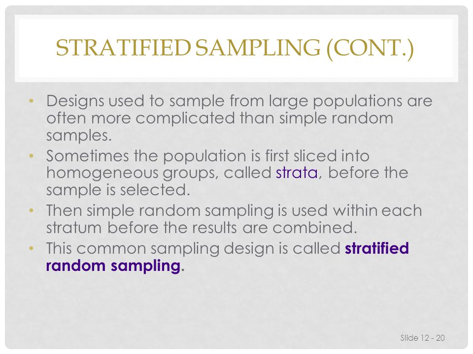 STRATIFIED SAMPLING (CONT.) Designs used to sample from large populations are often more complicated than simple random samples.
