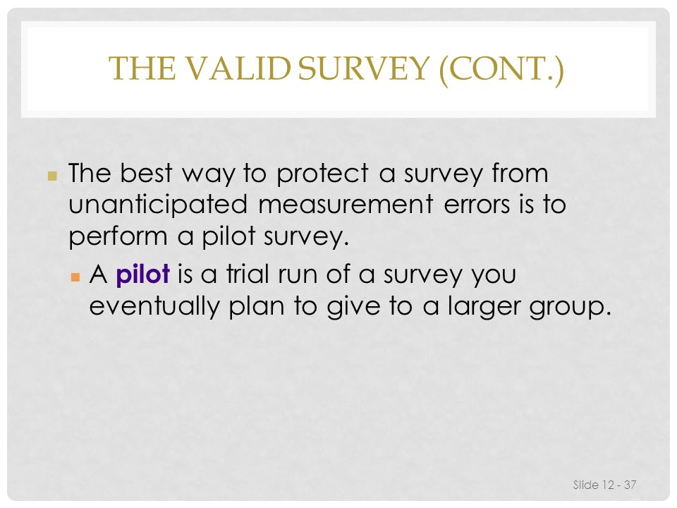 THE VALID SURVEY (CONT.) Slide 12 - 37 The best way to protect a survey from unanticipated measurement errors is to perform a pilot survey.