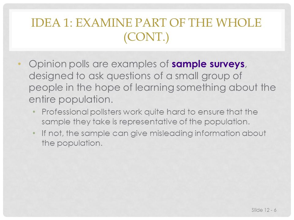 IDEA 1: EXAMINE PART OF THE WHOLE (CONT.) Opinion polls are examples of sample surveys, designed to ask questions of a small group of people in the hope of learning something about the entire population.