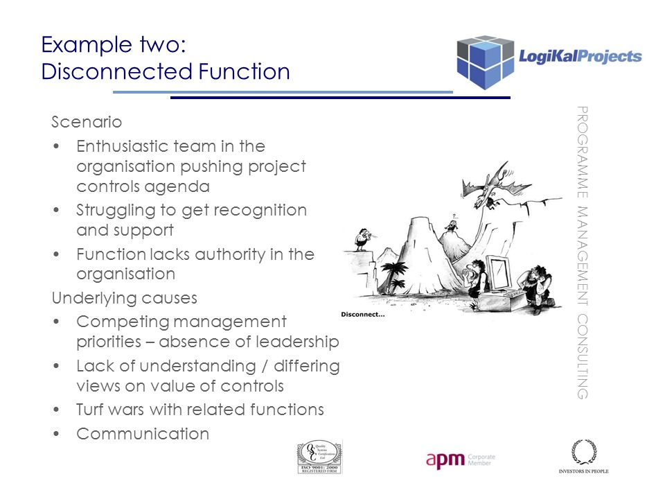 PROGRAMME MANAGEMENT CONSULTING Example two: Disconnected Function Scenario Enthusiastic team in the organisation pushing project controls agenda Struggling to get recognition and support Function lacks authority in the organisation Underlying causes Competing management priorities – absence of leadership Lack of understanding / differing views on value of controls Turf wars with related functions Communication