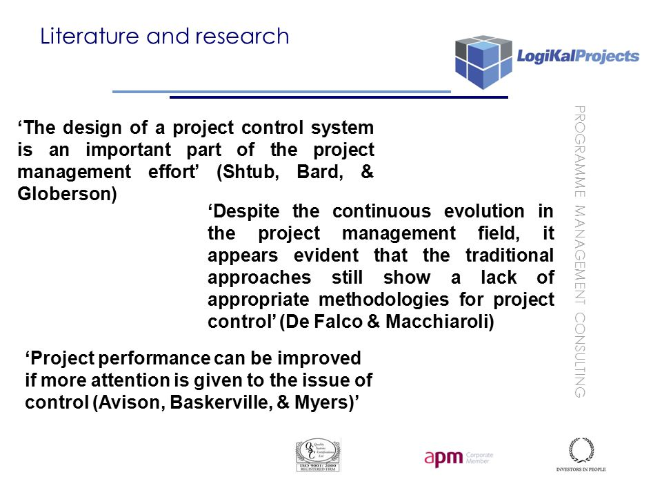 PROGRAMME MANAGEMENT CONSULTING Literature and research 'The design of a project control system is an important part of the project management effort' (Shtub, Bard, & Globerson) 'Despite the continuous evolution in the project management field, it appears evident that the traditional approaches still show a lack of appropriate methodologies for project control' (De Falco & Macchiaroli) 'Project performance can be improved if more attention is given to the issue of control (Avison, Baskerville, & Myers)'