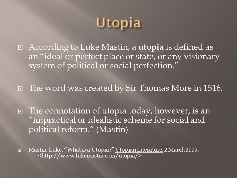  According to Luke Mastin, a utopia is defined as an ideal or perfect place or state, or any visionary system of political or social perfection.  The word was created by Sir Thomas More in 1516.