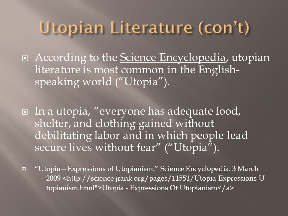  In the late 19 th and 20 th centuries, literature that was anti-utopian and satirical was created in response to the harsh conditions of industrialization brought about by capitalism  Dystopian literature emphasizes the controlling nature of a utopia:  individuals are discouraged from interfering with the government's goals  the government replaces family and religion Mastin, Luke.