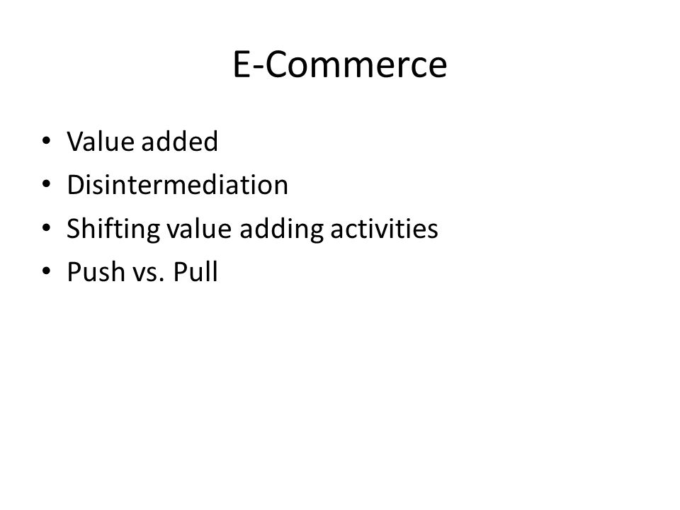 E-Commerce Value added Disintermediation Shifting value adding activities Push vs. Pull