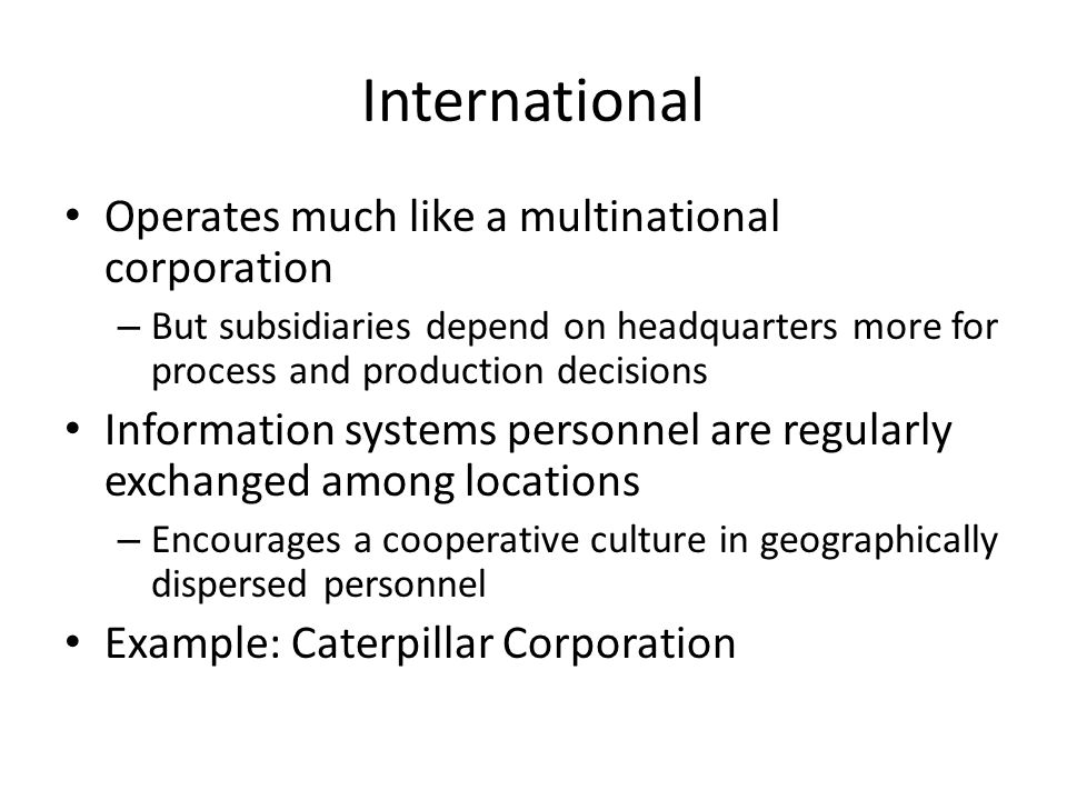 Operates much like a multinational corporation – But subsidiaries depend on headquarters more for process and production decisions Information systems personnel are regularly exchanged among locations – Encourages a cooperative culture in geographically dispersed personnel Example: Caterpillar Corporation