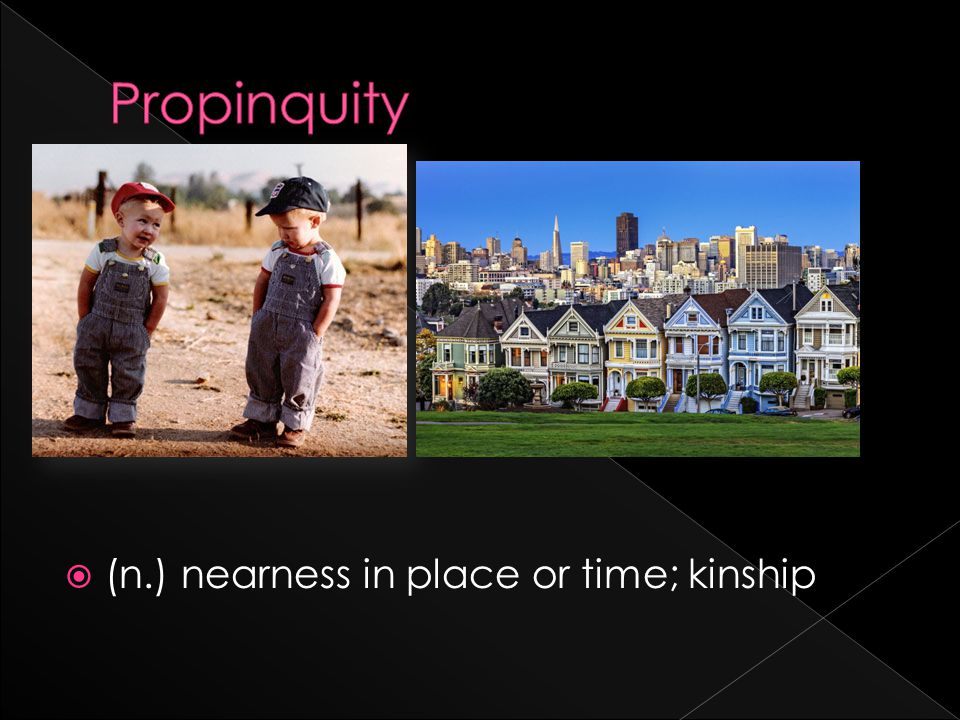  (n.) nearness in place or time; kinship