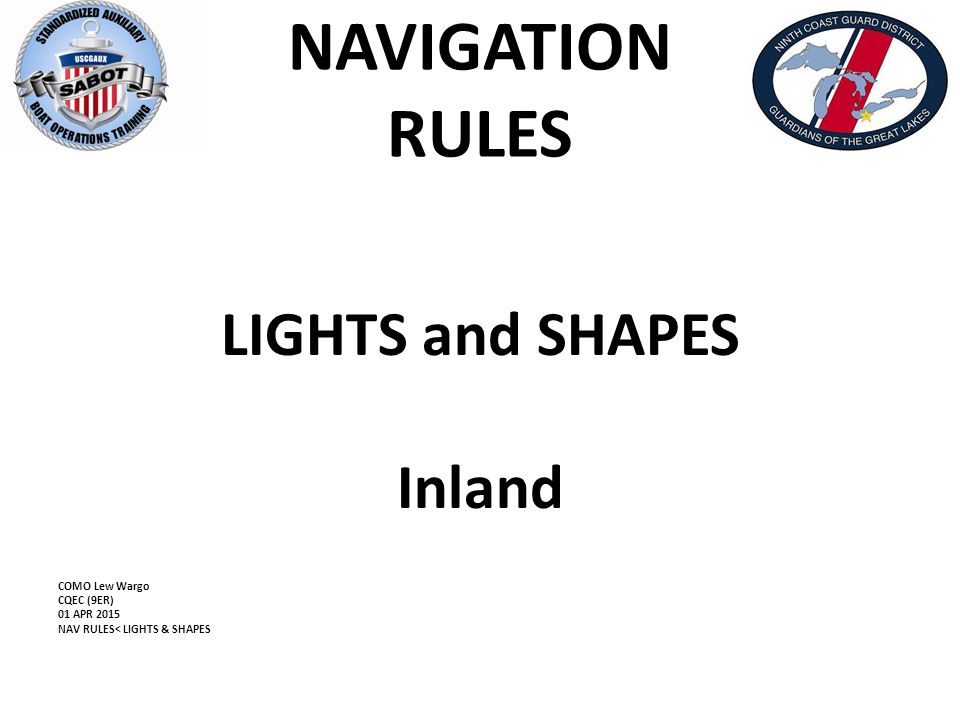 NAVIGATION RULES LIGHTS and SHAPES Inland COMO Lew Wargo CQEC (9ER) 01 APR 2015 NAV RULES< LIGHTS & SHAPES