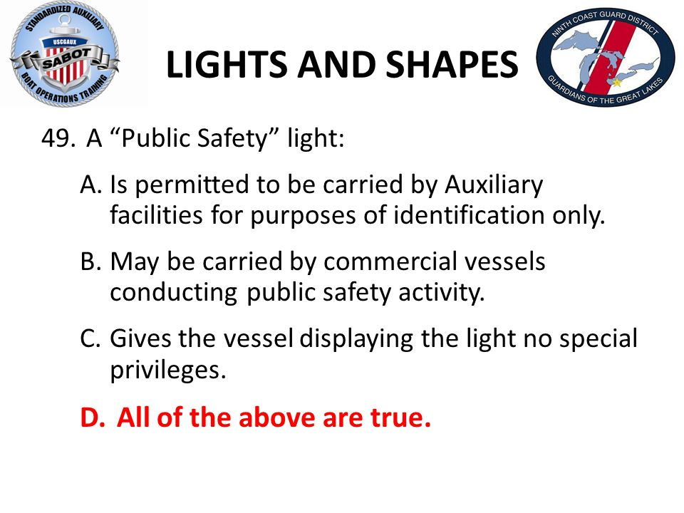 "LIGHTS AND SHAPES 49. A ""Public Safety"" light: A.Is permitted to be carried by Auxiliary facilities for purposes of identification only. B.May be carr"