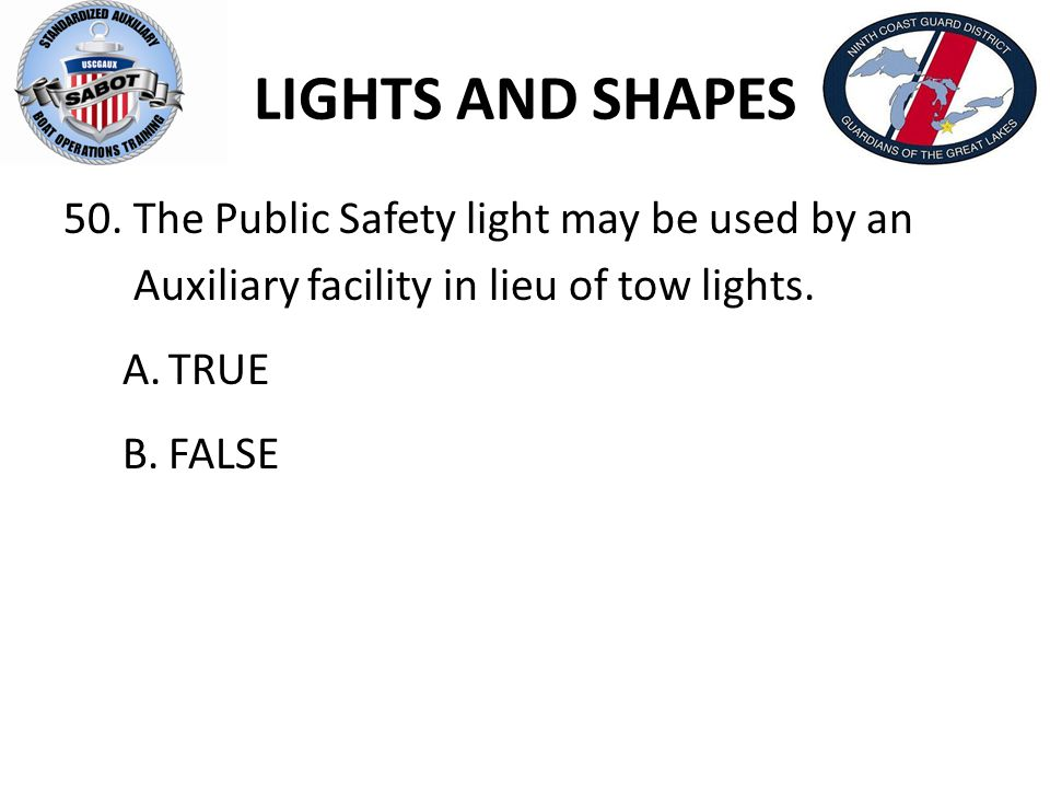 LIGHTS AND SHAPES 50. The Public Safety light may be used by an Auxiliary facility in lieu of tow lights. A.TRUE B.FALSE