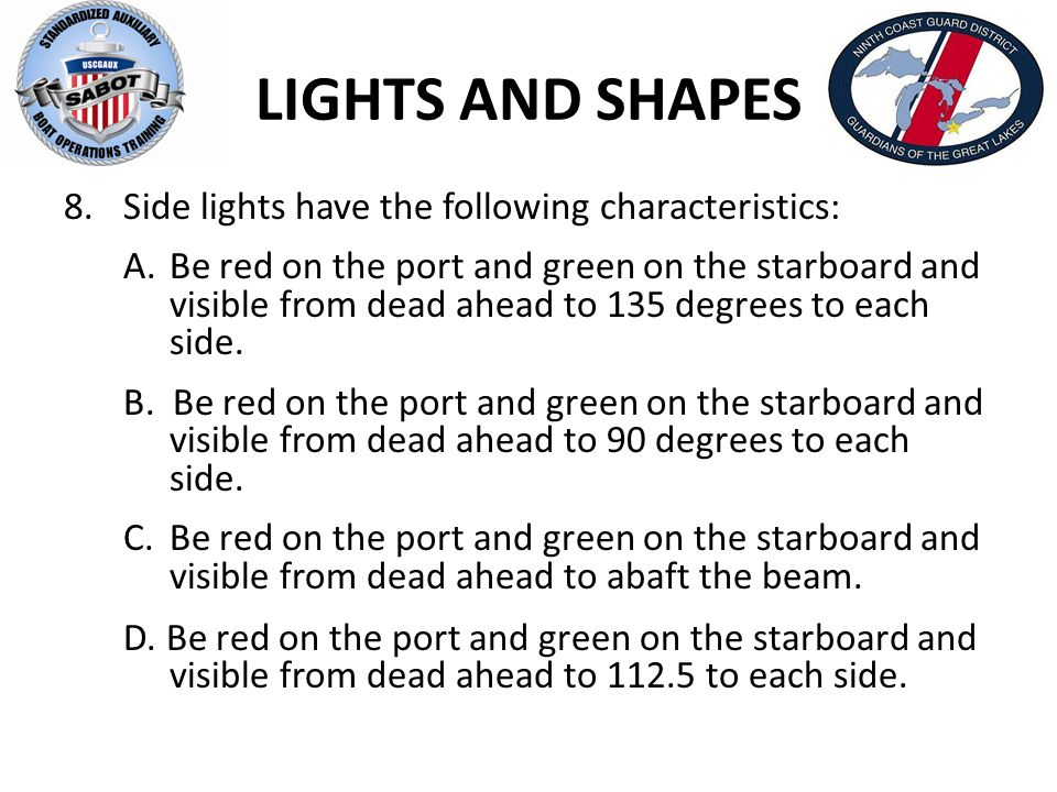 LIGHTS AND SHAPES 8.Side lights have the following characteristics: A.Be red on the port and green on the starboard and visible from dead ahead to 135