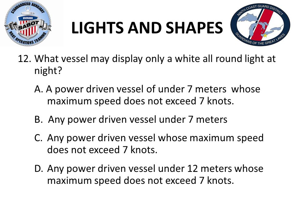 LIGHTS AND SHAPES 12.What vessel may display only a white all round light at night? A. A power driven vessel of under 7 meters whose maximum speed doe
