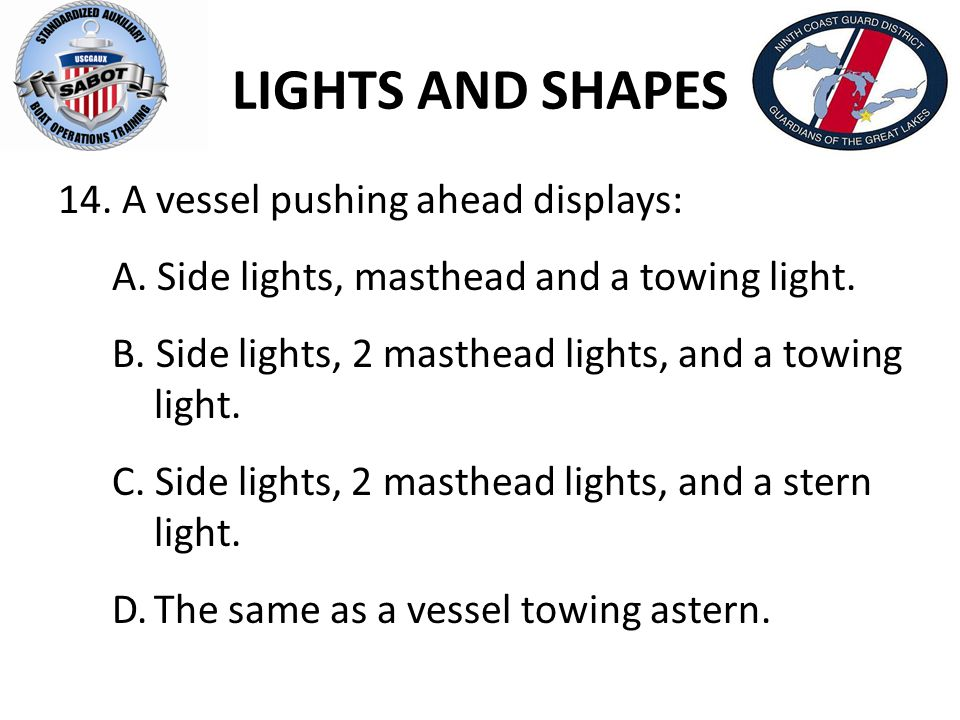 LIGHTS AND SHAPES 14. A vessel pushing ahead displays: A. Side lights, masthead and a towing light. B. Side lights, 2 masthead lights, and a towing li
