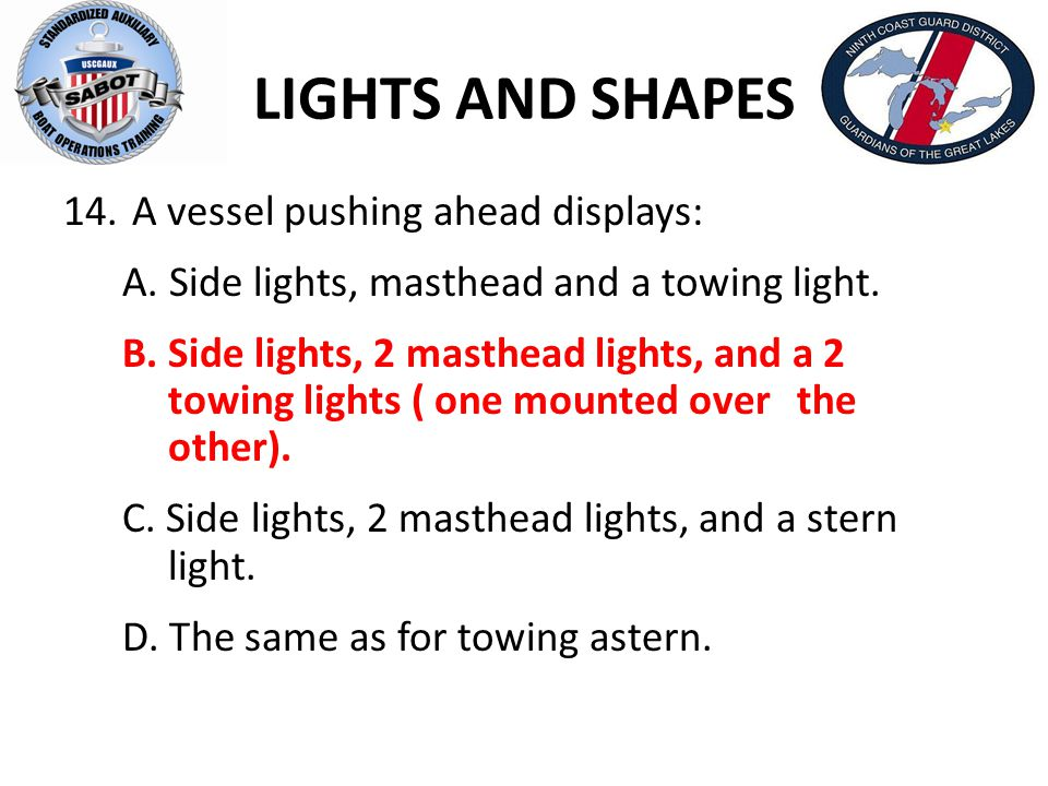 LIGHTS AND SHAPES 14. A vessel pushing ahead displays: A. Side lights, masthead and a towing light. B. Side lights, 2 masthead lights, and a 2 towing