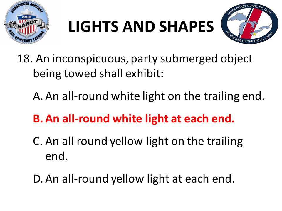 LIGHTS AND SHAPES 18. An inconspicuous, party submerged object being towed shall exhibit: A.An all-round white light on the trailing end. B.An all-rou