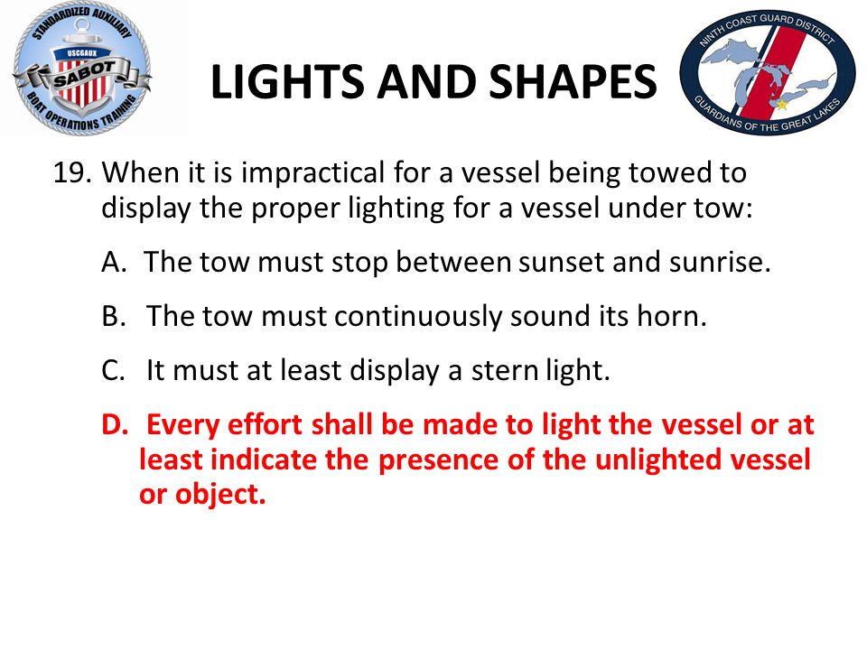 LIGHTS AND SHAPES 19.When it is impractical for a vessel being towed to display the proper lighting for a vessel under tow: A. The tow must stop betwe